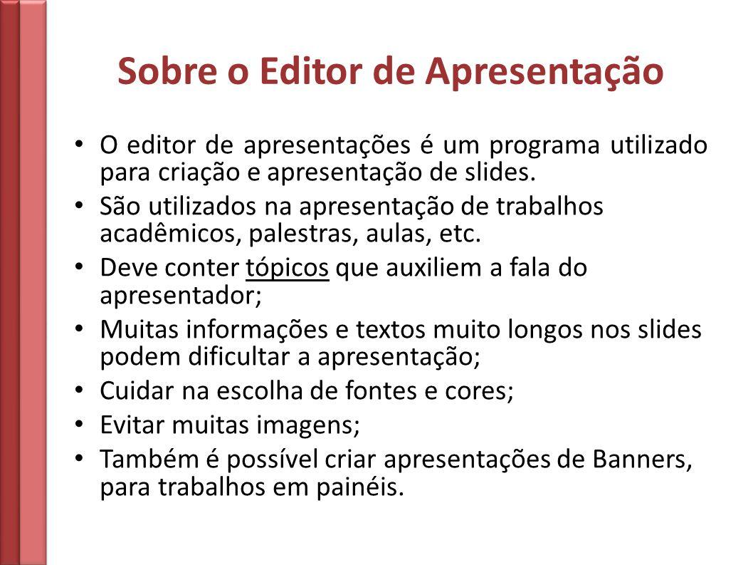 Sobre o Editor de Apresentação O editor de apresentações é um programa utilizado para criação e apresentação de slides. São utilizados na apresentação