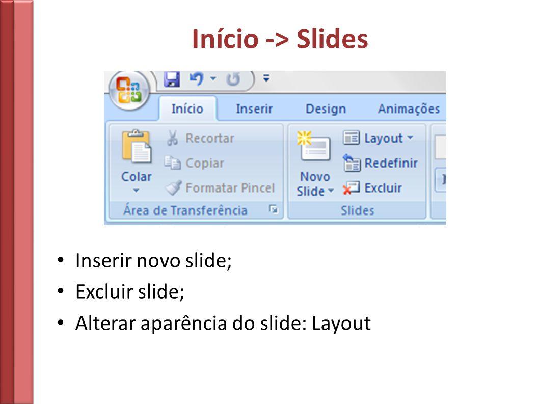 Início -> Slides Inserir novo slide; Excluir slide; Alterar aparência do slide: Layout