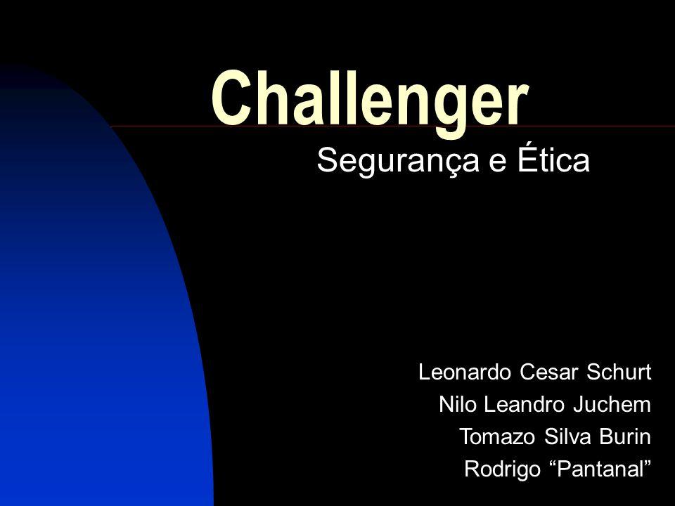 Challenger Segurança e Ética Leonardo Cesar Schurt Nilo Leandro Juchem Tomazo Silva Burin Rodrigo Pantanal