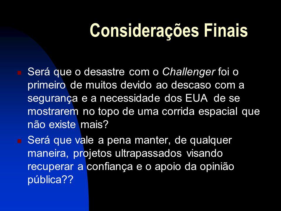 Considerações Finais Será que o desastre com o Challenger foi o primeiro de muitos devido ao descaso com a segurança e a necessidade dos EUA de se mos
