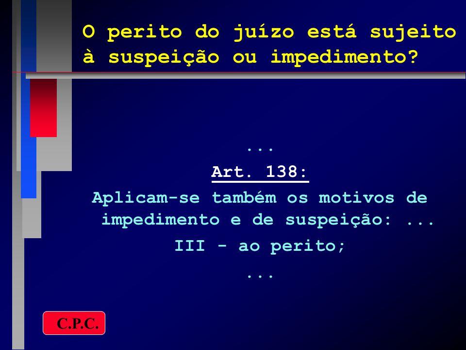 O perito do juízo está sujeito à suspeição ou impedimento?... Art. 138: Aplicam-se também os motivos de impedimento e de suspeição:... III - ao perito