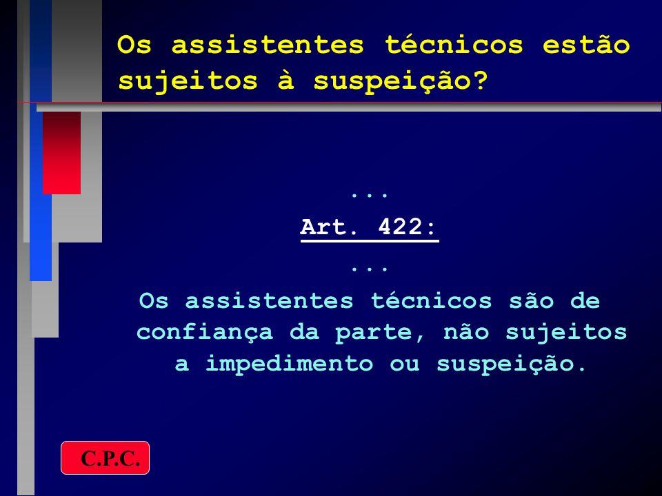Os assistentes técnicos estão sujeitos à suspeição?... Art. 422:... Os assistentes técnicos são de confiança da parte, não sujeitos a impedimento ou s
