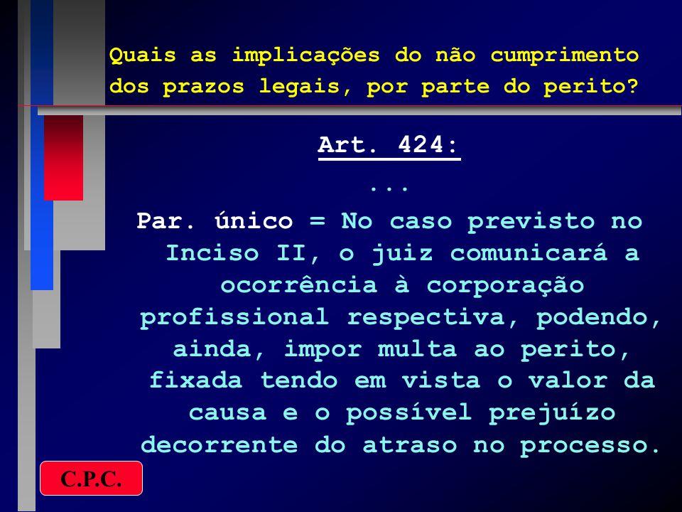 Quais as implicações do não cumprimento dos prazos legais, por parte do perito? Art. 424:... Par. único = No caso previsto no Inciso II, o juiz comuni