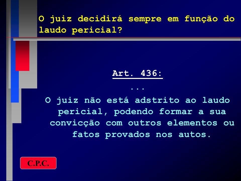 O juiz decidirá sempre em função do laudo pericial? Art. 436:... O juiz não está adstrito ao laudo pericial, podendo formar a sua convicção com outros