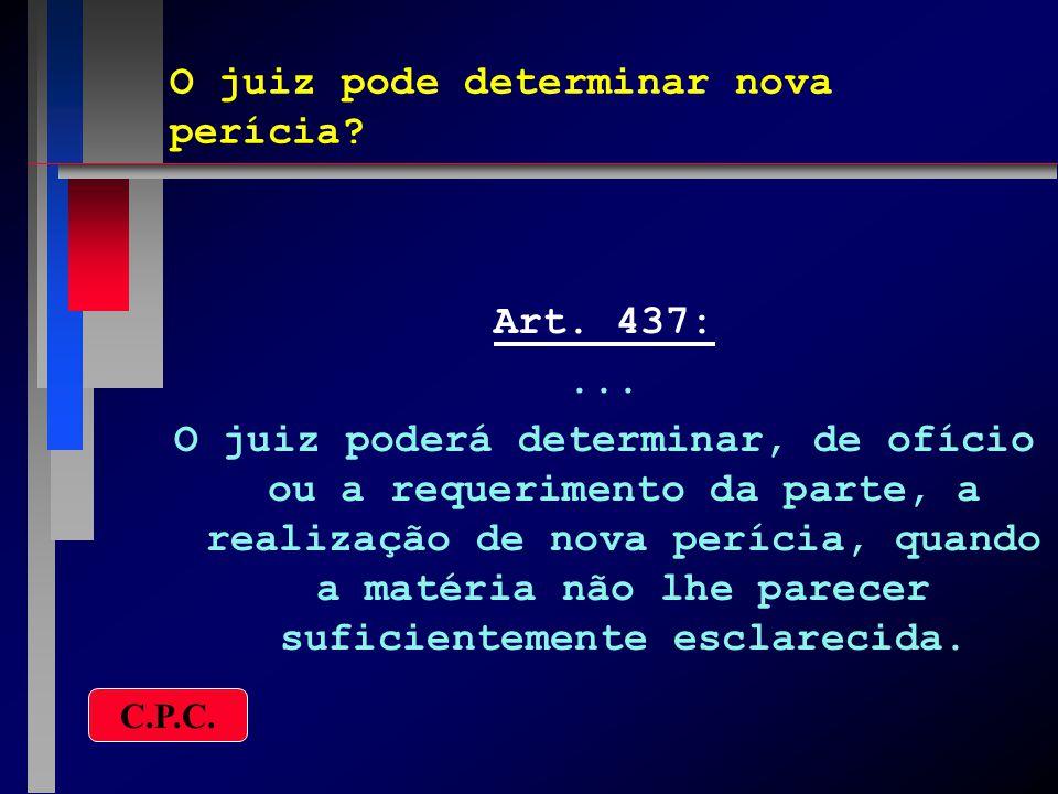 O juiz pode determinar nova perícia? Art. 437:... O juiz poderá determinar, de ofício ou a requerimento da parte, a realização de nova perícia, quando