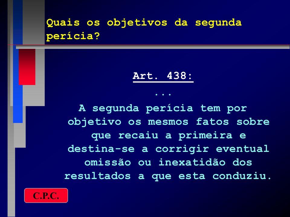 Quais os objetivos da segunda perícia? Art. 438:... A segunda perícia tem por objetivo os mesmos fatos sobre que recaiu a primeira e destina-se a corr