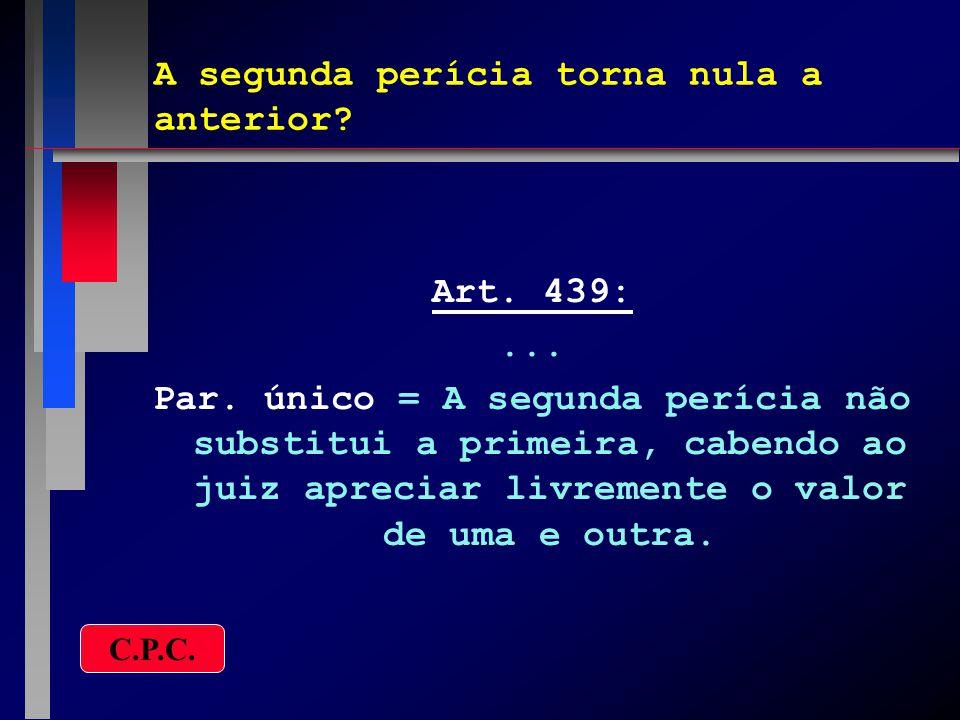 A segunda perícia torna nula a anterior? Art. 439:... Par. único = A segunda perícia não substitui a primeira, cabendo ao juiz apreciar livremente o v