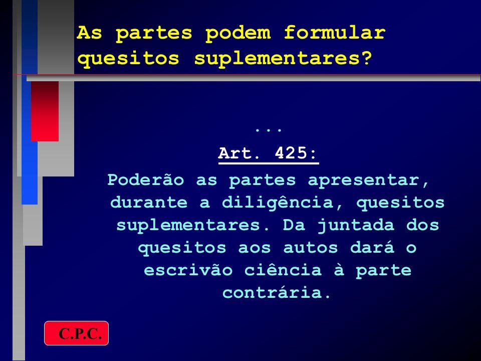 As partes podem formular quesitos suplementares?... Art. 425: Poderão as partes apresentar, durante a diligência, quesitos suplementares. Da juntada d