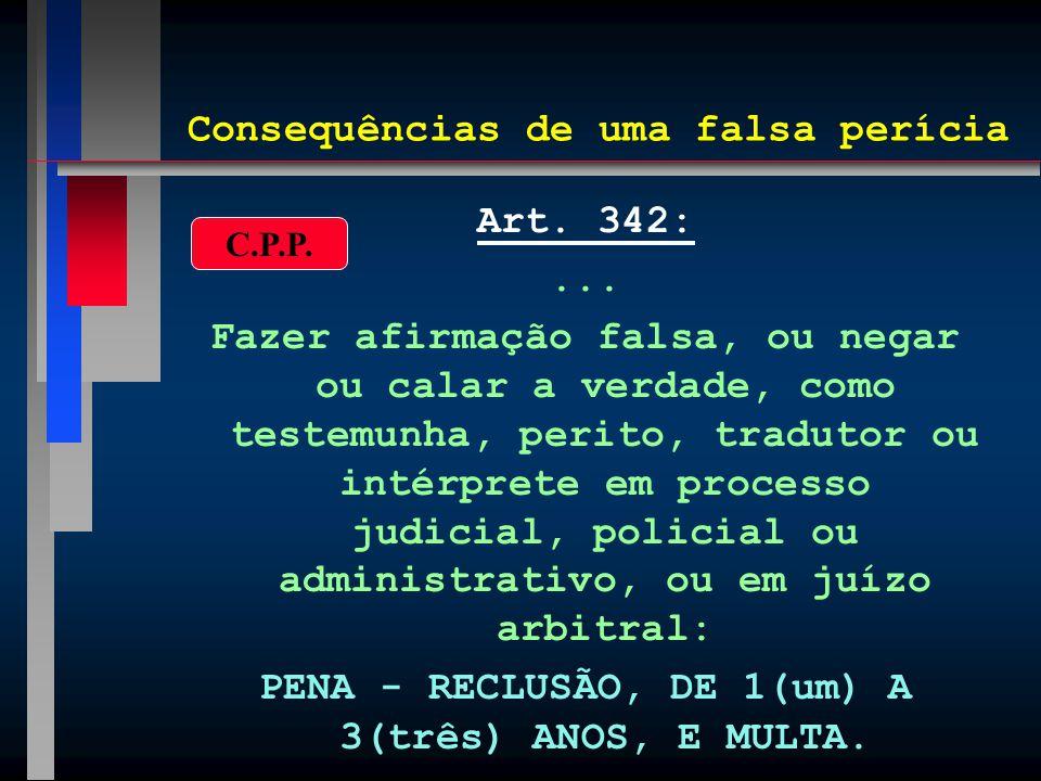 Consequências de uma falsa perícia Art. 342:... Fazer afirmação falsa, ou negar ou calar a verdade, como testemunha, perito, tradutor ou intérprete em