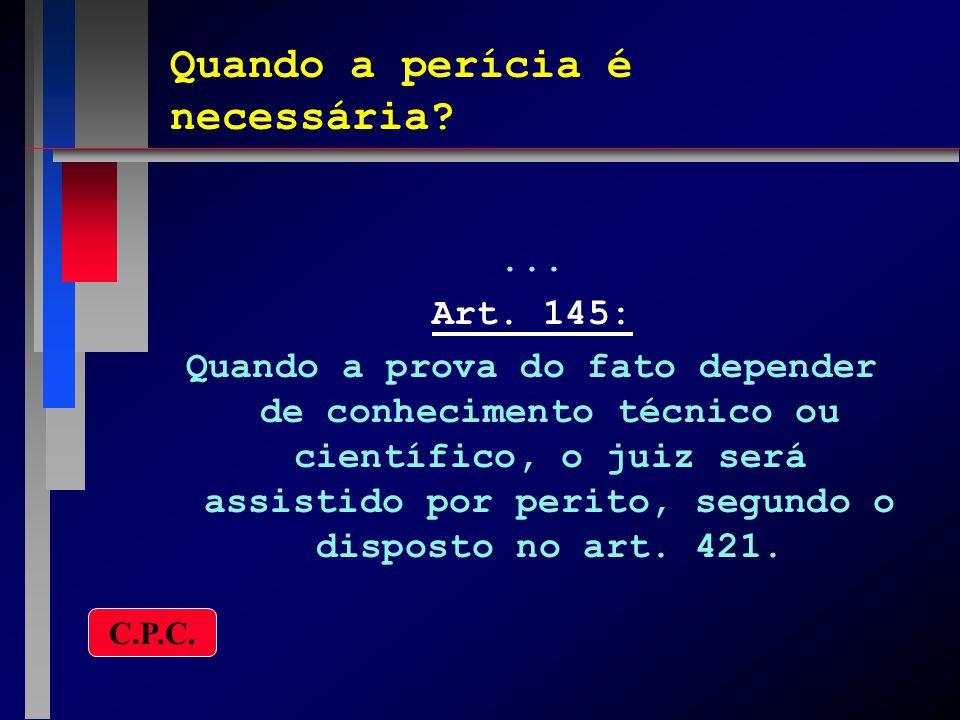 Quando a perícia é necessária?... Art. 145: Quando a prova do fato depender de conhecimento técnico ou científico, o juiz será assistido por perito, s