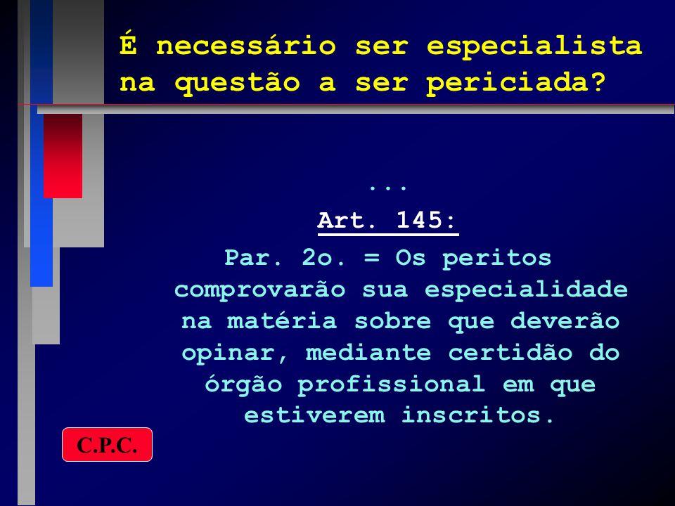 É necessário ser especialista na questão a ser periciada?... Art. 145: Par. 2o. = Os peritos comprovarão sua especialidade na matéria sobre que deverã