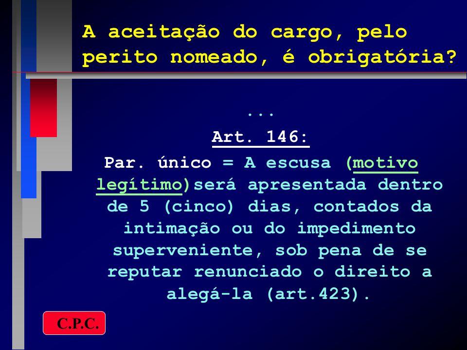 A aceitação do cargo, pelo perito nomeado, é obrigatória?... Art. 146: Par. único = A escusa (motivo legítimo)será apresentada dentro de 5 (cinco) dia