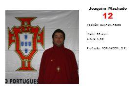 Joaquim Machado 12 Posição: GUARDA-REDES Idade: 28 anos Altura: 1,69 Profissão: FORMADOR L.G.P.
