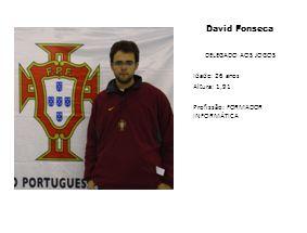 David Fonseca DELEGADO AOS JOGOS Idade: 26 anos Altura: 1,91 Profissão: FORMADOR INFORMÁTICA