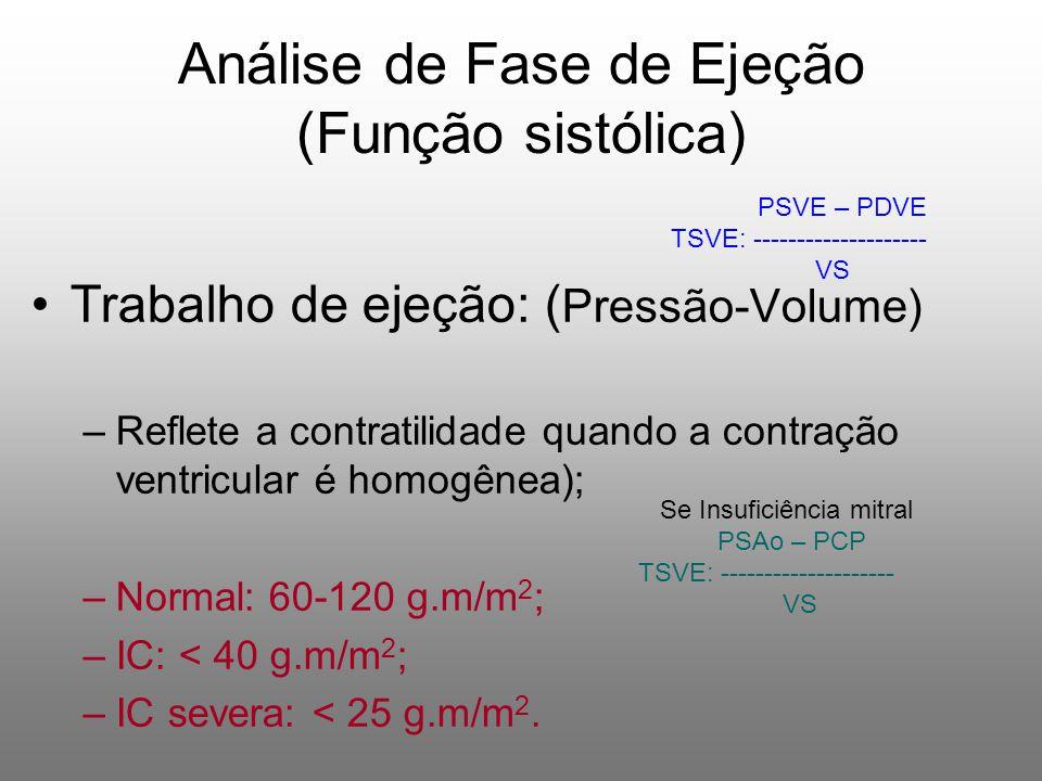 Trabalho de ejeção: ( Pressão-Volume) –Reflete a contratilidade quando a contração ventricular é homogênea); –Normal: 60-120 g.m/m 2 ; –IC: < 40 g.m/m 2 ; –IC severa: < 25 g.m/m 2.