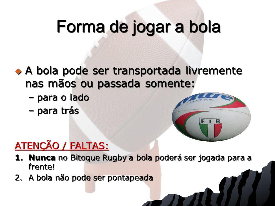 A bola pode ser transportada livremente nas mãos ou passada somente: A bola pode ser transportada livremente nas mãos ou passada somente: –para o lado –para trás ATENÇÃO / FALTAS: 1.Nunca no Bitoque Rugby a bola poderá ser jogada para a frente.