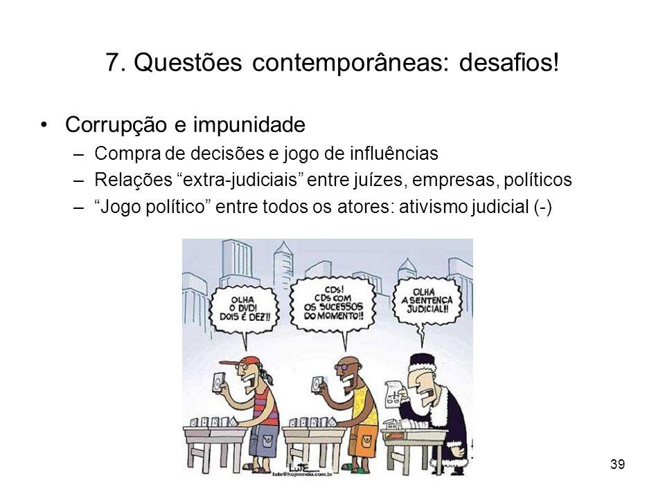 7. Questões contemporâneas: desafios! Corrupção e impunidade –Compra de decisões e jogo de influências –Relações extra-judiciais entre juízes, empresa