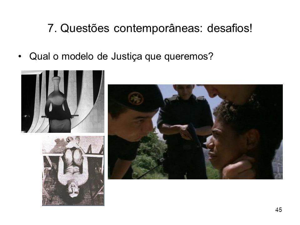 7. Questões contemporâneas: desafios! Qual o modelo de Justiça que queremos? 45