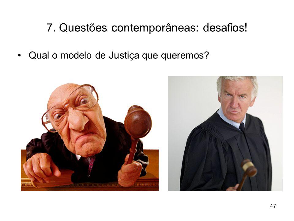 7. Questões contemporâneas: desafios! Qual o modelo de Justiça que queremos? 47