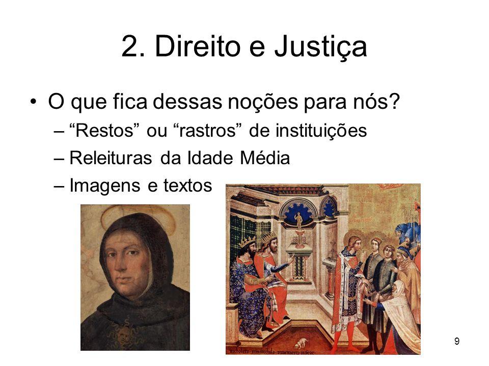 2. Direito e Justiça O que fica dessas noções para nós? –Restos ou rastros de instituições –Releituras da Idade Média –Imagens e textos 9