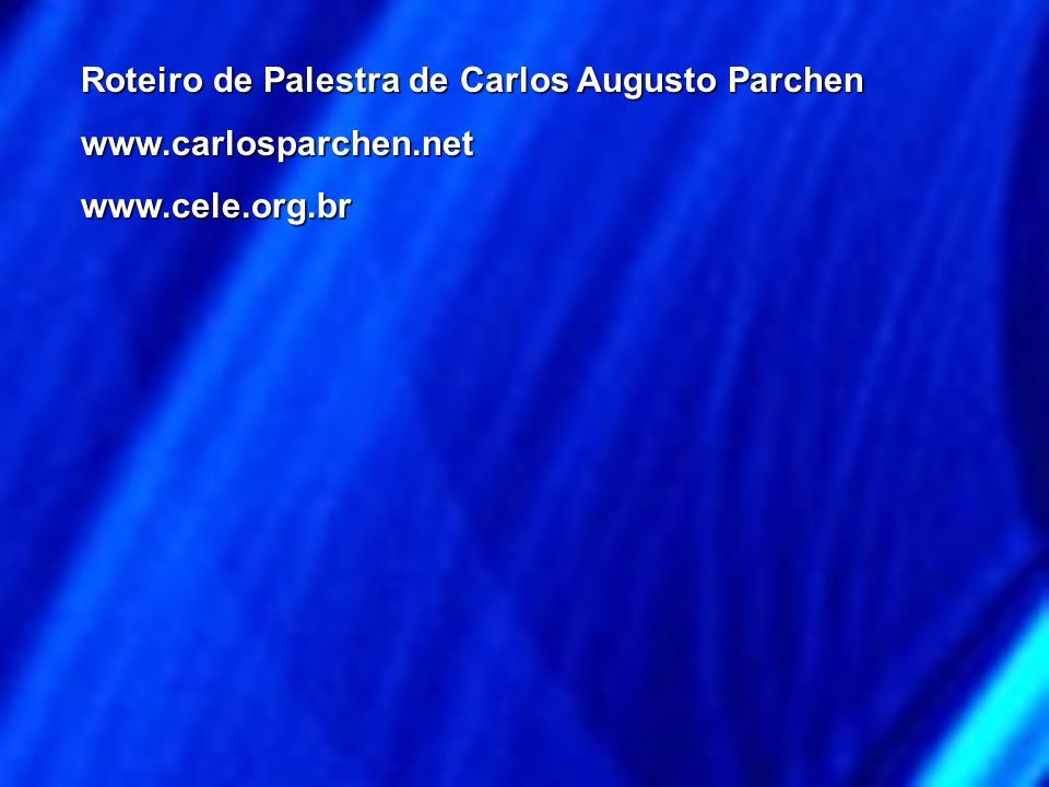 Roteiro de Palestra de Carlos Augusto Parchen www.carlosparchen.netwww.cele.org.br