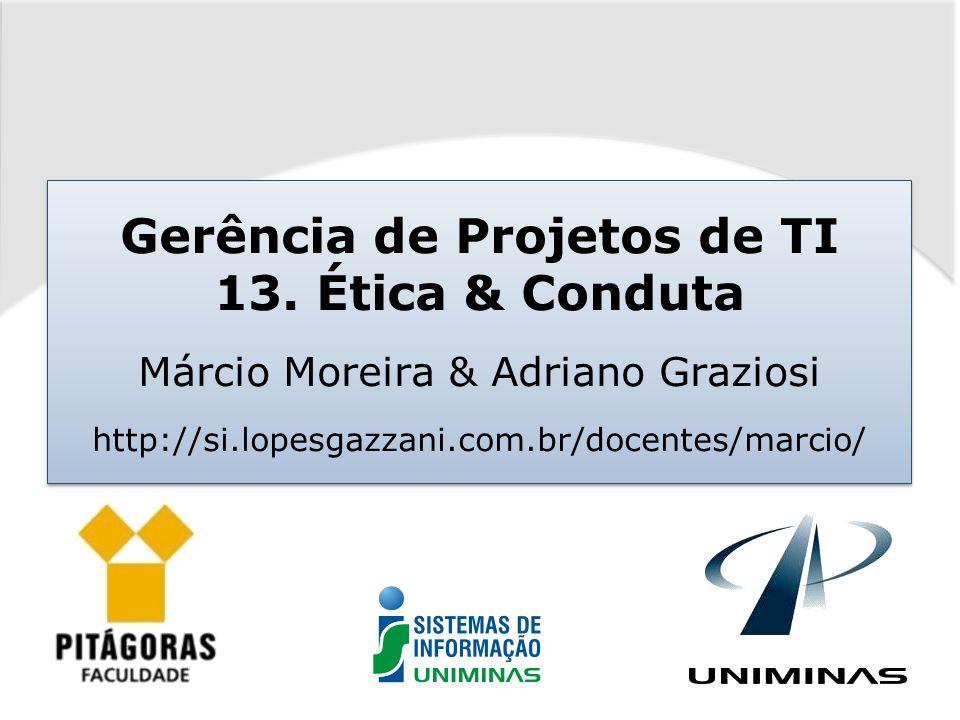 Gerência de Projetos de TI 13. Ética & Conduta Márcio Moreira & Adriano Graziosi http://si.lopesgazzani.com.br/docentes/marcio/