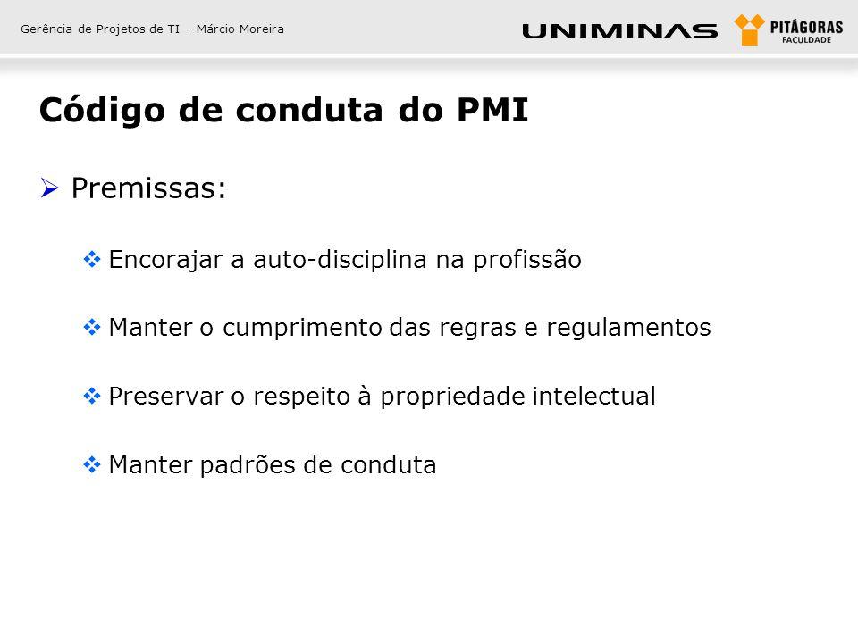 Gerência de Projetos de TI – Márcio Moreira Código de conduta do PMI Premissas: Encorajar a auto-disciplina na profissão Manter o cumprimento das regr