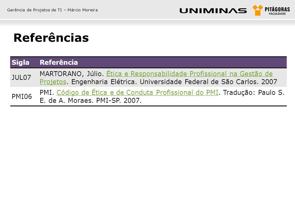 Gerência de Projetos de TI – Márcio Moreira Referências SiglaReferência JUL07 MARTORANO, Júlio. Ética e Responsabilidade Profissional na Gestão de Pro