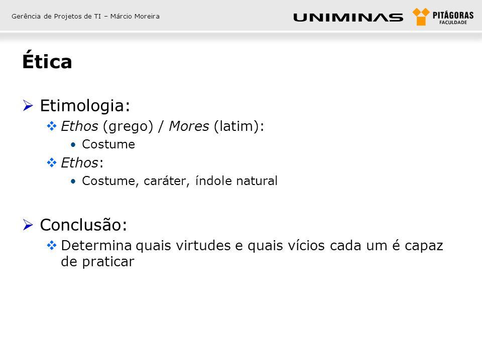 Gerência de Projetos de TI – Márcio Moreira Ética Etimologia: Ethos (grego) / Mores (latim): Costume Ethos: Costume, caráter, índole natural Conclusão