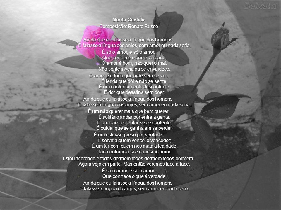 Monte Castelo Composição: Renato Russo Ainda que eu falasse a língua dos homens. E falasse a língua dos anjos, sem amor eu nada seria. É só o amor, é