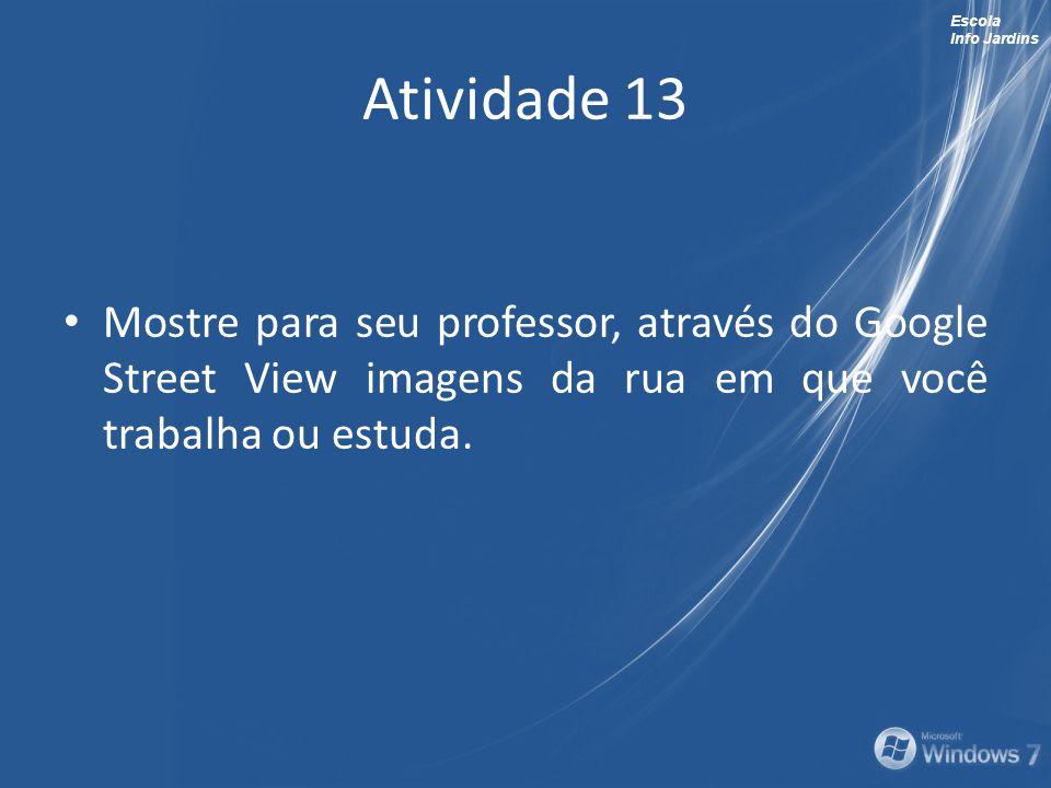Escola Info Jardins Atividade 13 Mostre para seu professor, através do Google Street View imagens da rua em que você trabalha ou estuda.