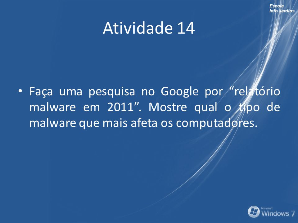 Escola Info Jardins Atividade 14 Faça uma pesquisa no Google por relatório malware em 2011. Mostre qual o tipo de malware que mais afeta os computador