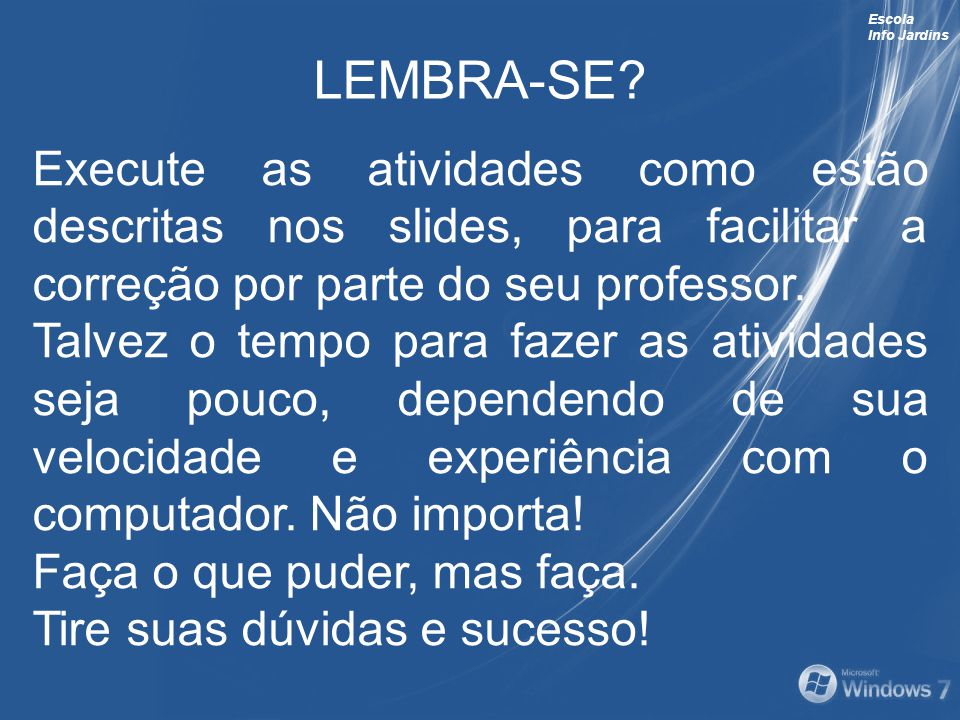 Escola Info Jardins LEMBRA-SE? Execute as atividades como estão descritas nos slides, para facilitar a correção por parte do seu professor. Talvez o t
