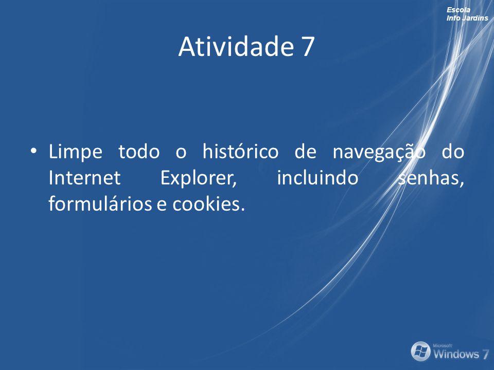 Escola Info Jardins Atividade 7 Limpe todo o histórico de navegação do Internet Explorer, incluindo senhas, formulários e cookies.