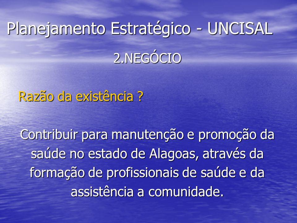 Planejamento Estratégico - UNCISAL 2.NEGÓCIO Razão da existência ? Contribuir para manutenção e promoção da saúde no estado de Alagoas, através da for