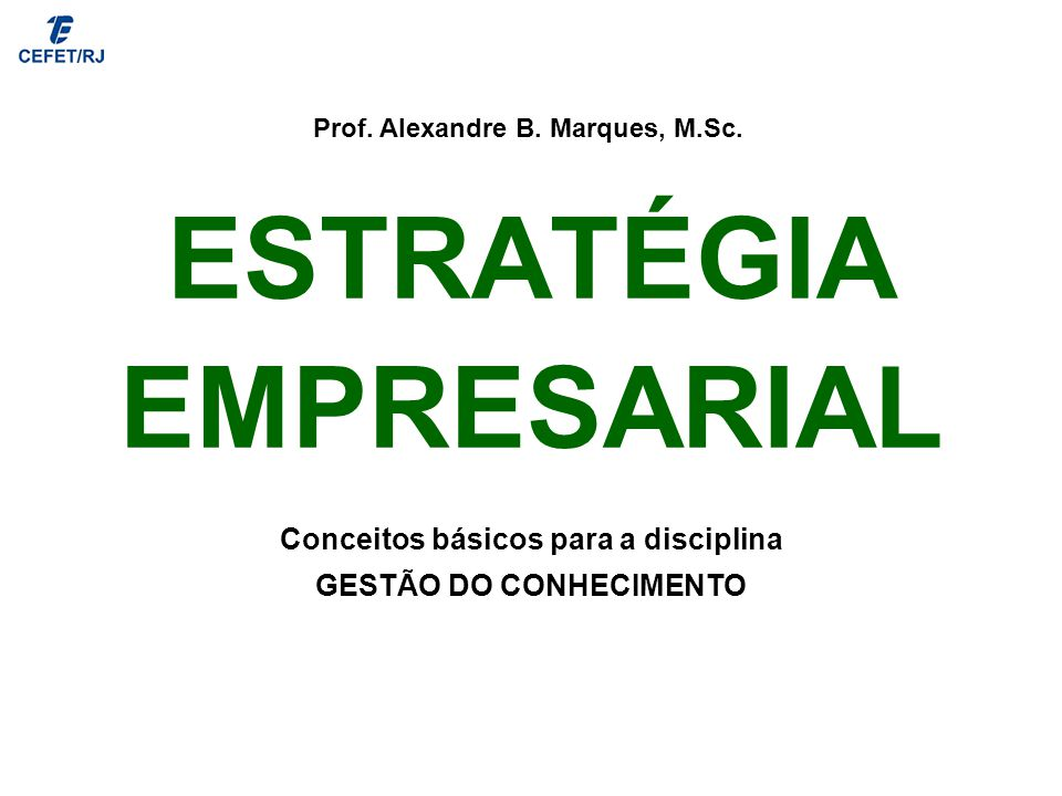 ESTRATÉGIA EMPRESARIAL Prof. Alexandre B. Marques, M.Sc. Conceitos básicos para a disciplina GESTÃO DO CONHECIMENTO