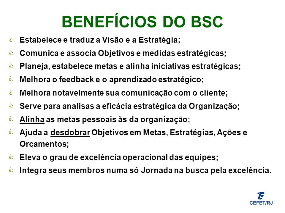BENEFÍCIOS DO BSC Estabelece e traduz a Visão e a Estratégia; Comunica e associa Objetivos e medidas estratégicas; Planeja, estabelece metas e alinha