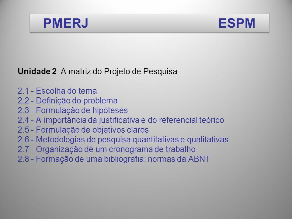 Unidade 2: A matriz do Projeto de Pesquisa 2.1 - Escolha do tema 2.2 - Definição do problema 2.3 - Formulação de hipóteses 2.4 - A importância da justificativa e do referencial teórico 2.5 - Formulação de objetivos claros 2.6 - Metodologias de pesquisa quantitativas e qualitativas 2.7 - Organização de um cronograma de trabalho 2.8 - Formação de uma bibliografia: normas da ABNT PMERJESPM