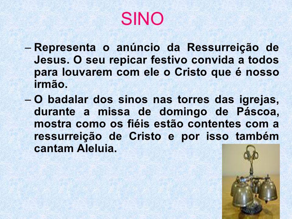 SINO –Representa o anúncio da Ressurreição de Jesus. O seu repicar festivo convida a todos para louvarem com ele o Cristo que é nosso irmão. –O badala