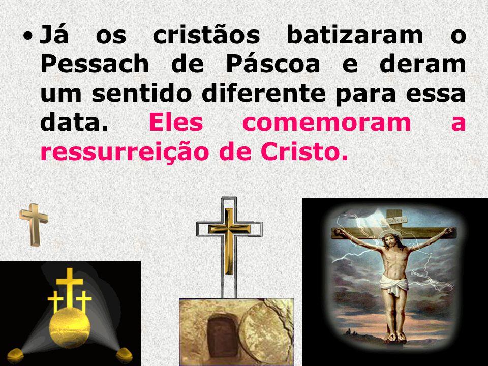 Já os cristãos batizaram o Pessach de Páscoa e deram um sentido diferente para essa data. Eles comemoram a ressurreição de Cristo.