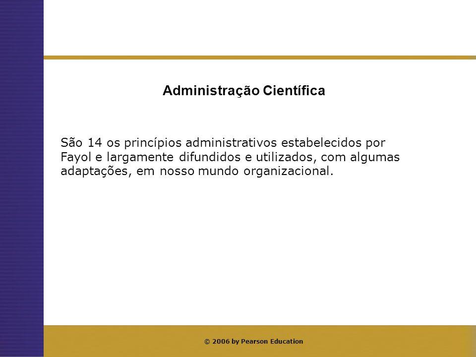 © 2006 by Pearson Education Administração Científica São 14 os princípios administrativos estabelecidos por Fayol e largamente difundidos e utilizados