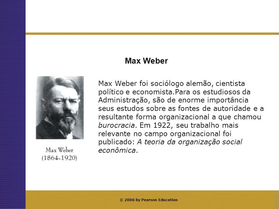 © 2006 by Pearson Education Max Weber foi sociólogo alemão, cientista político e economista.Para os estudiosos da Administração, são de enorme importâ