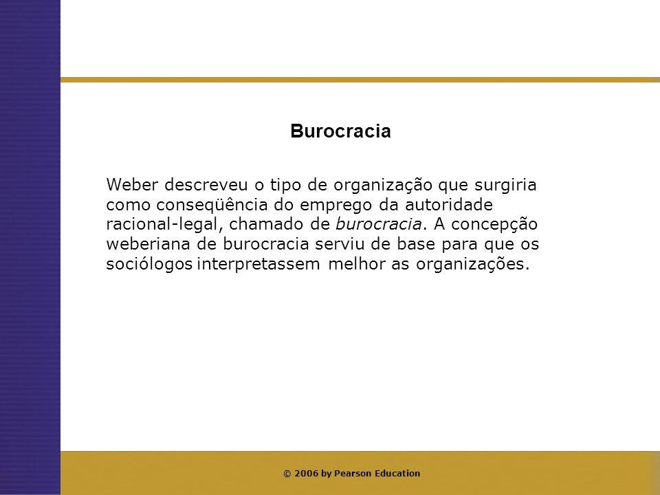 © 2006 by Pearson Education Weber descreveu o tipo de organização que surgiria como conseqüência do emprego da autoridade racional-legal, chamado de b