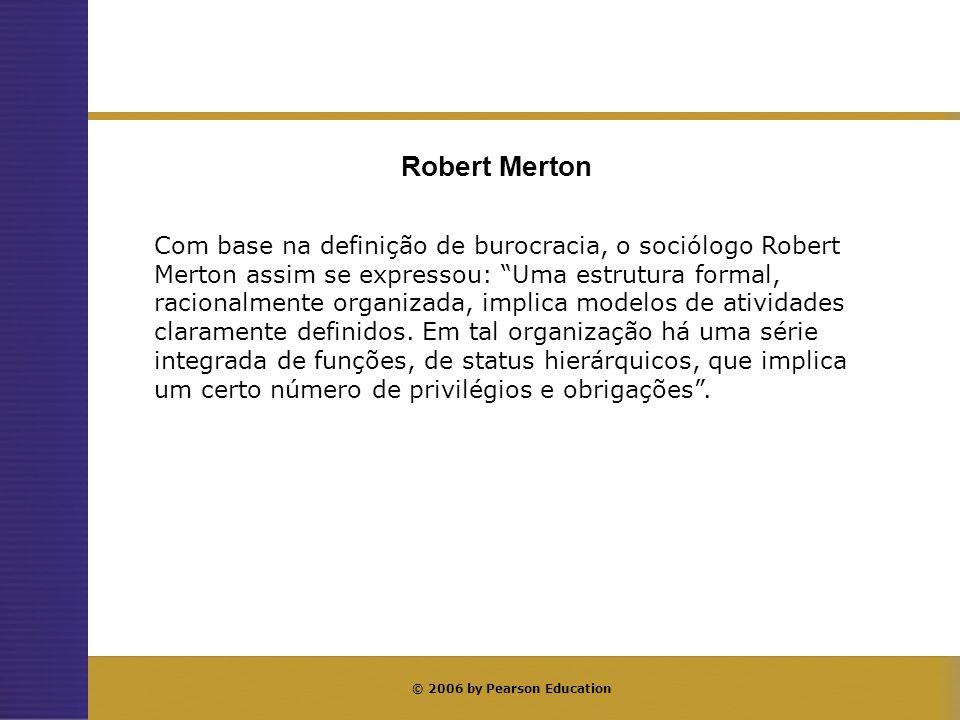 © 2006 by Pearson Education Com base na definição de burocracia, o sociólogo Robert Merton assim se expressou: Uma estrutura formal, racionalmente org