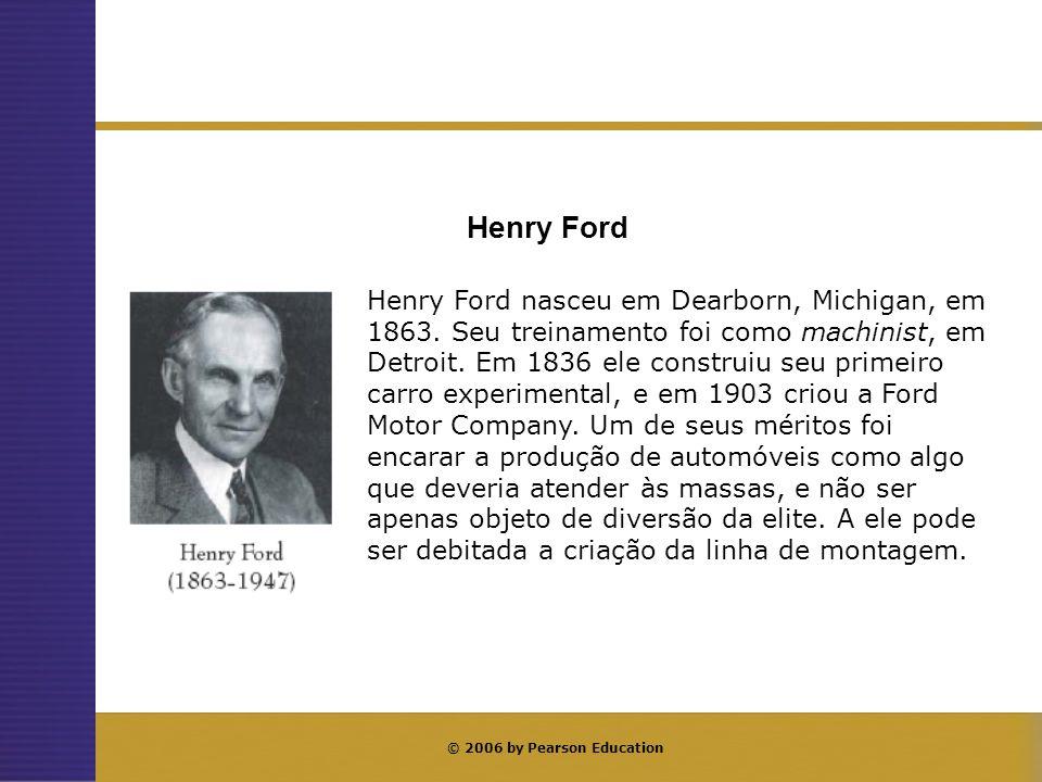 © 2006 by Pearson Education Henry Ford nasceu em Dearborn, Michigan, em 1863. Seu treinamento foi como machinist, em Detroit. Em 1836 ele construiu se