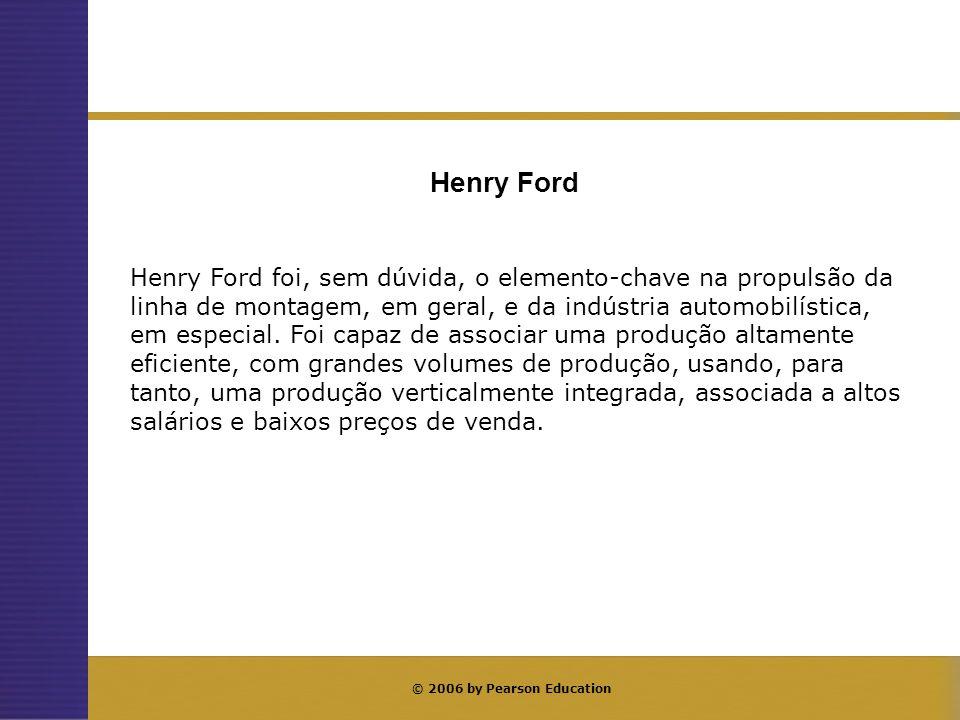© 2006 by Pearson Education Henry Ford foi, sem dúvida, o elemento-chave na propulsão da linha de montagem, em geral, e da indústria automobilística,