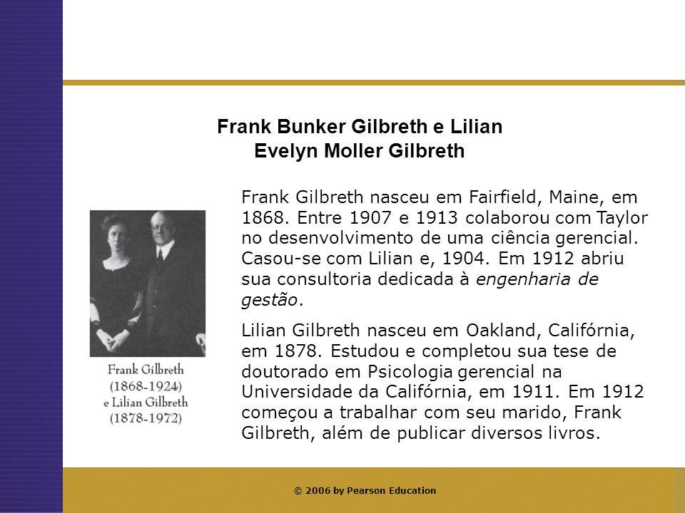 © 2006 by Pearson Education Frank Gilbreth nasceu em Fairfield, Maine, em 1868. Entre 1907 e 1913 colaborou com Taylor no desenvolvimento de uma ciênc