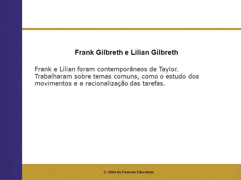 © 2006 by Pearson Education Frank e Lilian foram contemporâneos de Taylor. Trabalharam sobre temas comuns, como o estudo dos movimentos e a racionaliz
