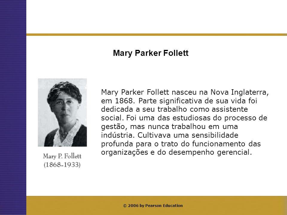 © 2006 by Pearson Education Mary Parker Follett nasceu na Nova Inglaterra, em 1868. Parte significativa de sua vida foi dedicada a seu trabalho como a