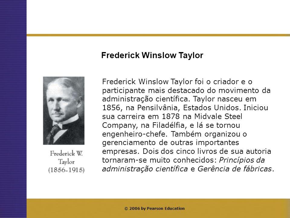 © 2006 by Pearson Education Frederick Winslow Taylor foi o criador e o participante mais destacado do movimento da administração científica. Taylor na